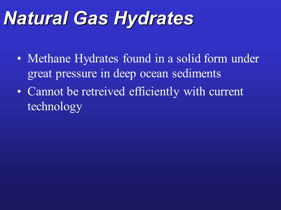 Natural Gas Hydrates Methane Hydrates found in a solid form under great pressure in deep ocean sediments.