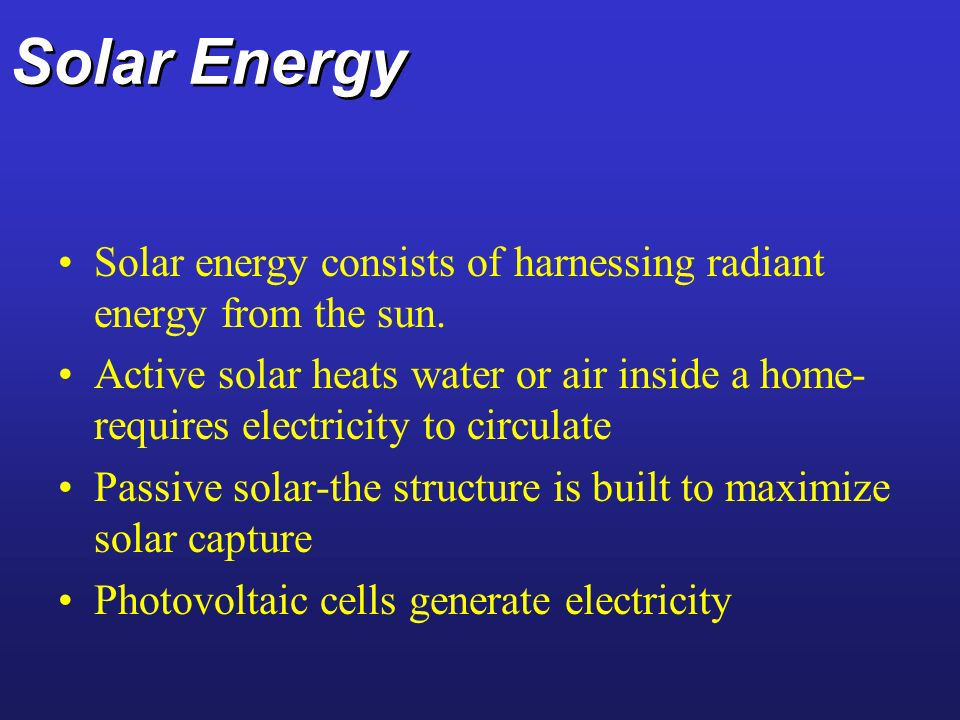 Solar Energy Solar energy consists of harnessing radiant energy from the sun.