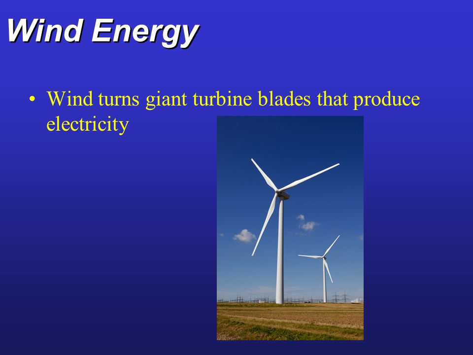 Wind Energy Wind turns giant turbine blades that produce electricity