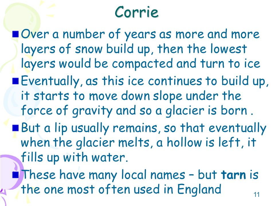 Corrie Over a number of years as more and more layers of snow build up, then the lowest layers would be compacted and turn to ice.