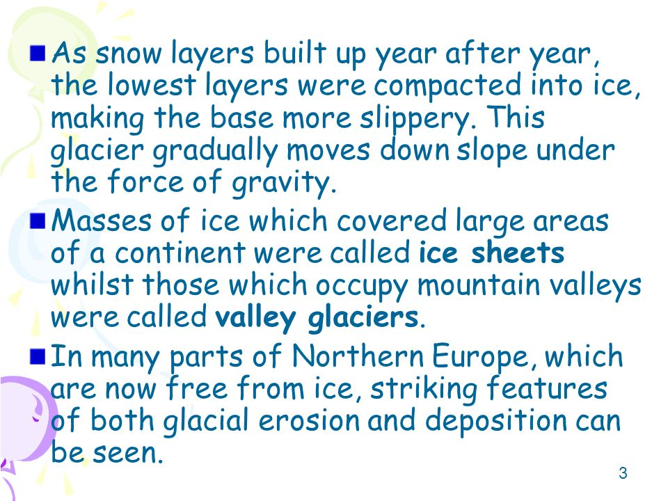 As snow layers built up year after year, the lowest layers were compacted into ice, making the base more slippery. This glacier gradually moves down slope under the force of gravity.
