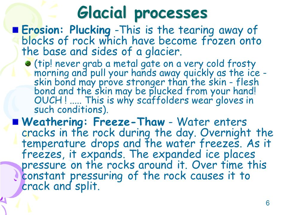 Glacial processes Erosion: Plucking -This is the tearing away of blocks of rock which have become frozen onto the base and sides of a glacier.