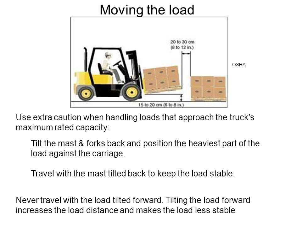 Moving the load OSHA. Use extra caution when handling loads that approach the truck s maximum rated capacity: