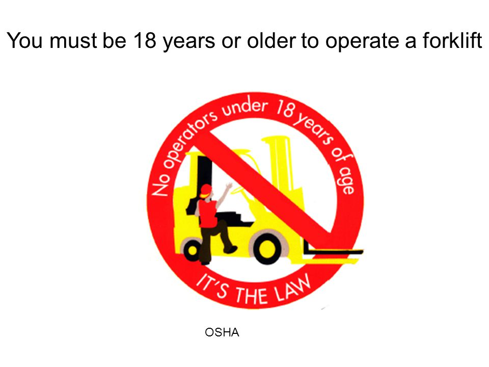 You must be 18 years or older to operate a forklift