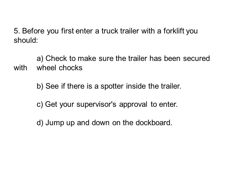 5. Before you first enter a truck trailer with a forklift you should: