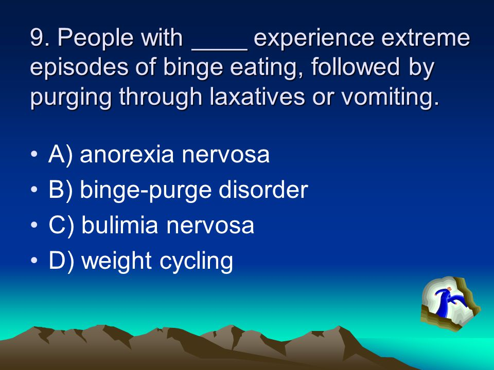 9. People with ____ experience extreme episodes of binge eating, followed by purging through laxatives or vomiting.