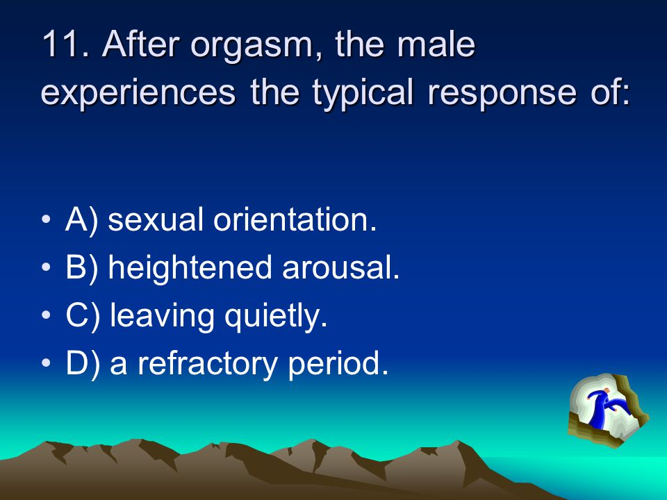 11. After orgasm, the male experiences the typical response of: