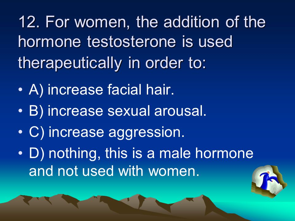 12. For women, the addition of the hormone testosterone is used therapeutically in order to: