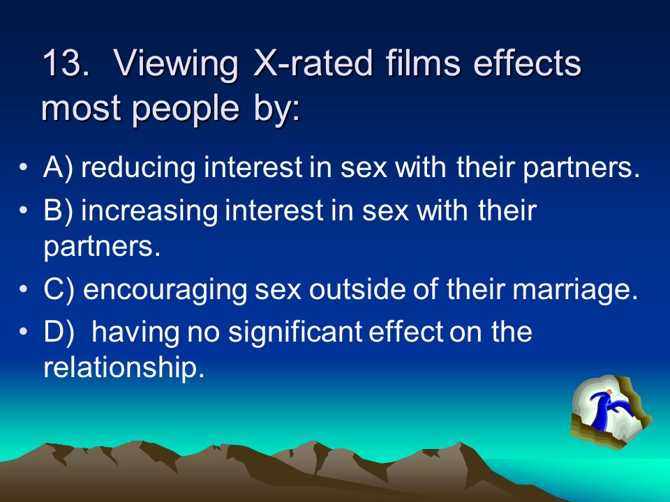 13. Viewing X-rated films effects most people by: