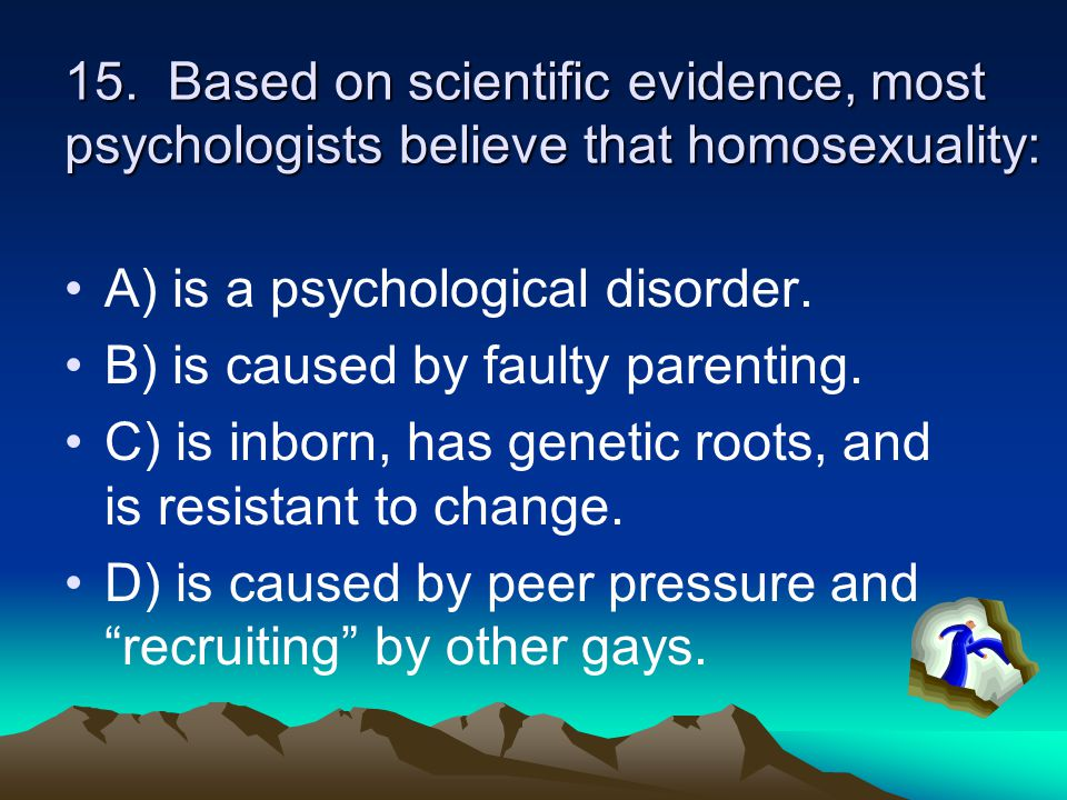 15. Based on scientific evidence, most psychologists believe that homosexuality: