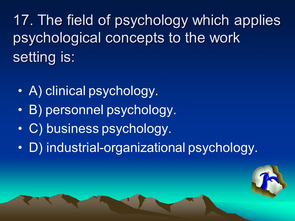 17. The field of psychology which applies psychological concepts to the work setting is: