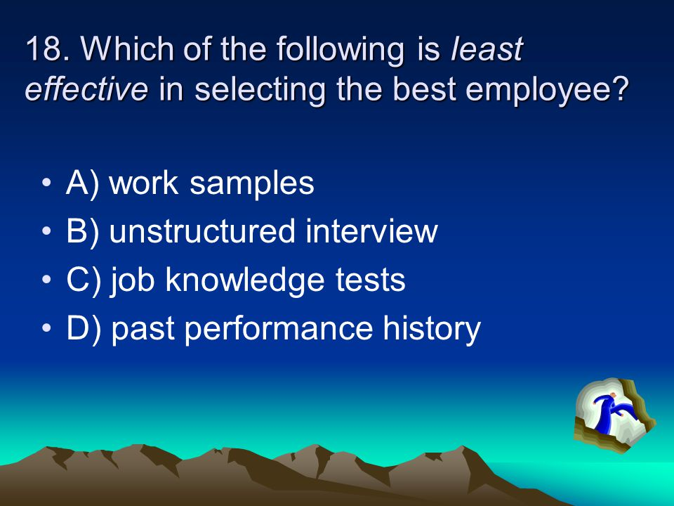 18. Which of the following is least effective in selecting the best employee