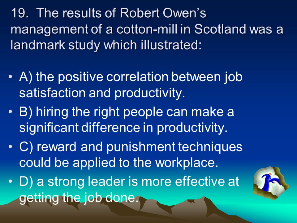 19. The results of Robert Owen's management of a cotton-mill in Scotland was a landmark study which illustrated:
