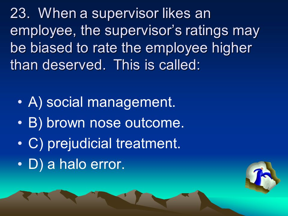 23. When a supervisor likes an employee, the supervisor's ratings may be biased to rate the employee higher than deserved. This is called: