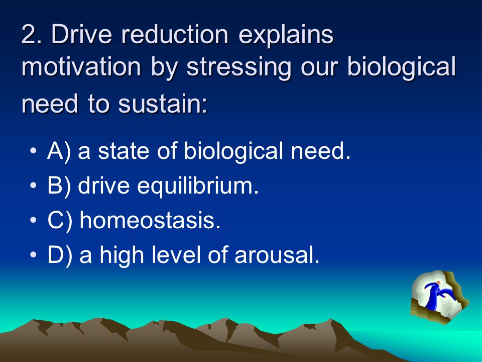 2. Drive reduction explains motivation by stressing our biological need to sustain: