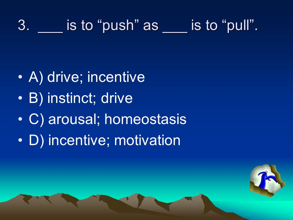 3. ___ is to push as ___ is to pull .