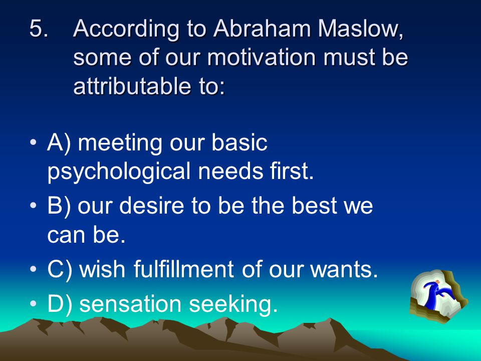 According to Abraham Maslow, some of our motivation must be attributable to: