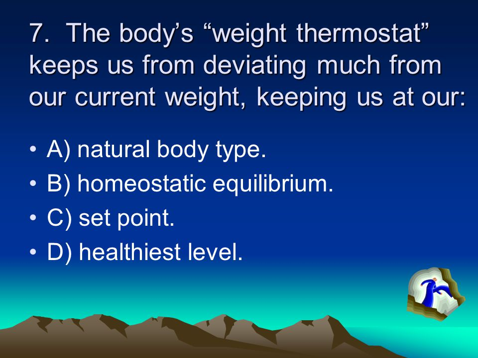 7. The body's weight thermostat keeps us from deviating much from our current weight, keeping us at our: