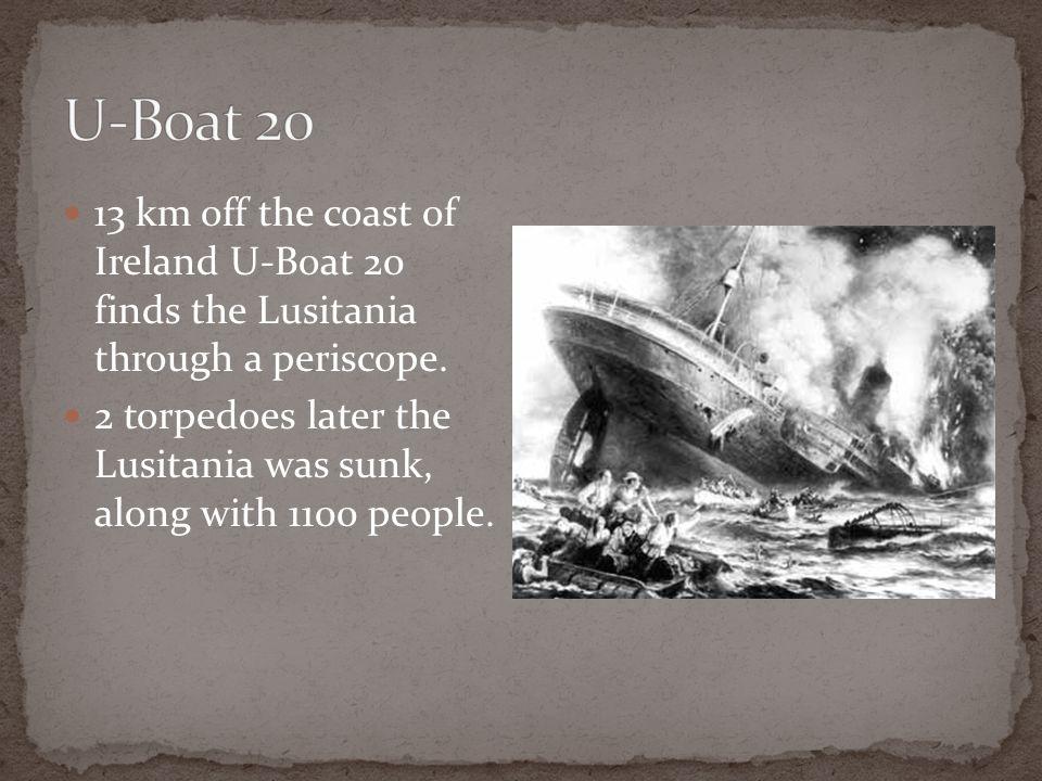 U-Boat 20 13 km off the coast of Ireland U-Boat 20 finds the Lusitania through a periscope.