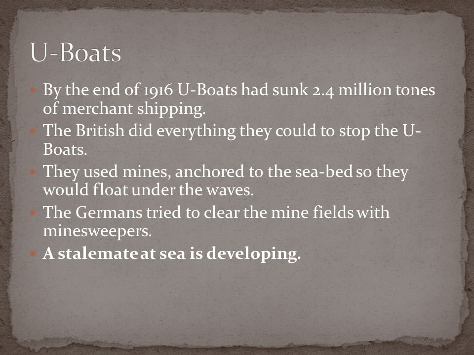 U-Boats By the end of 1916 U-Boats had sunk 2.4 million tones of merchant shipping. The British did everything they could to stop the U- Boats.