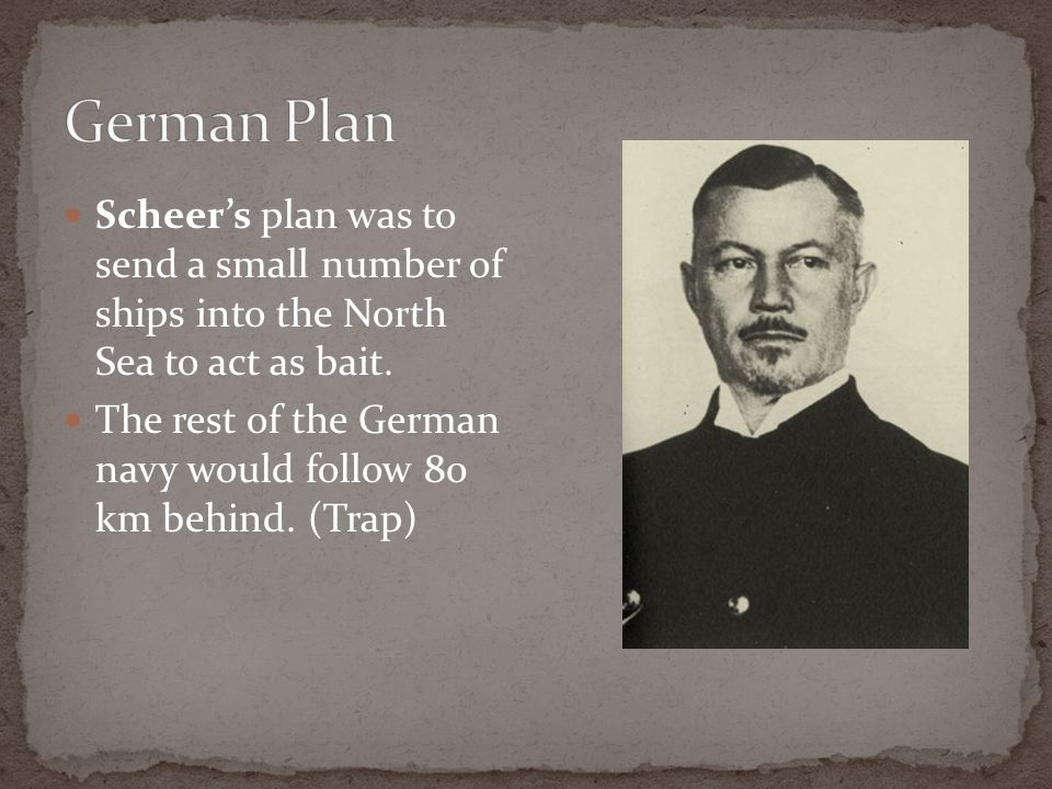 German Plan Scheer's plan was to send a small number of ships into the North Sea to act as bait.