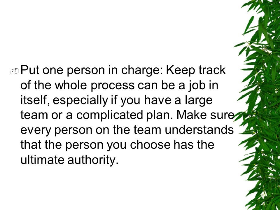 Put one person in charge: Keep track of the whole process can be a job in itself, especially if you have a large team or a complicated plan.