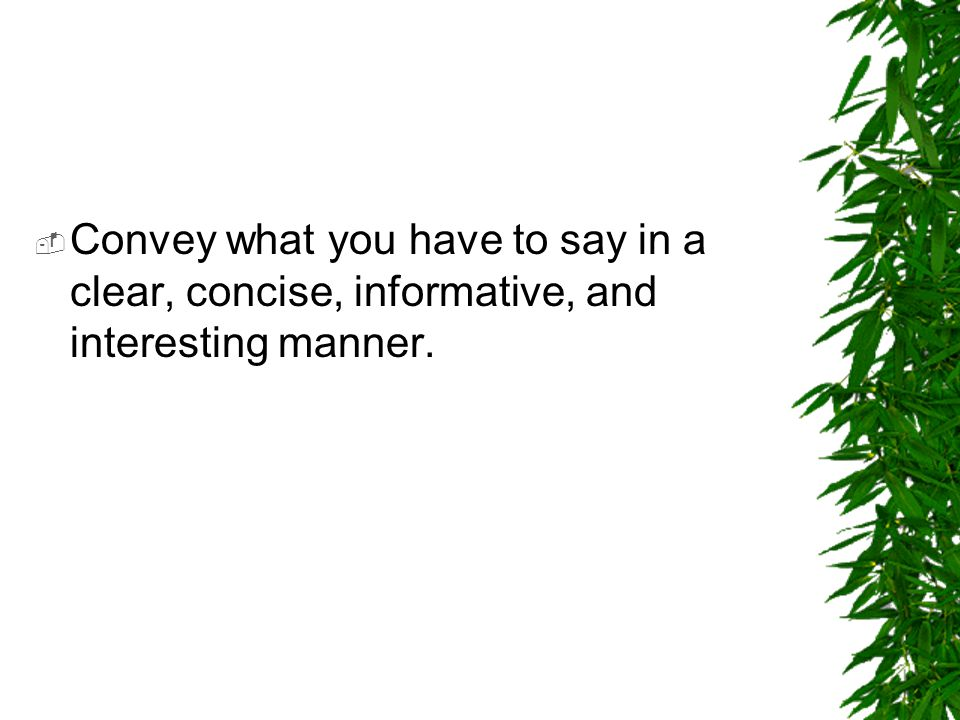 Convey what you have to say in a clear, concise, informative, and interesting manner.