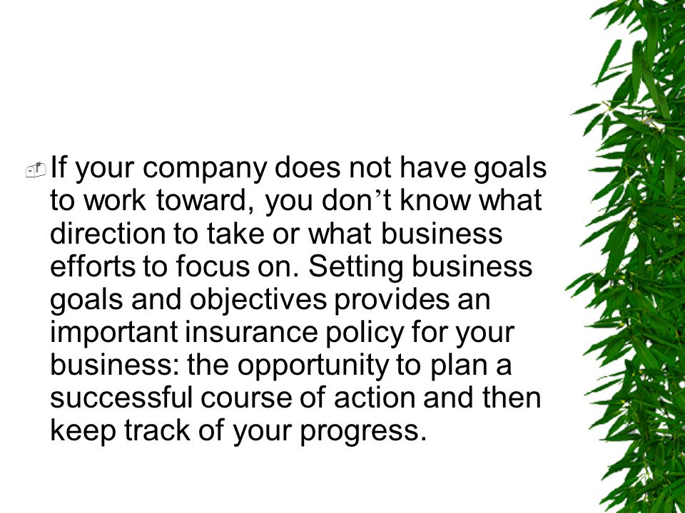 If your company does not have goals to work toward, you don't know what direction to take or what business efforts to focus on.