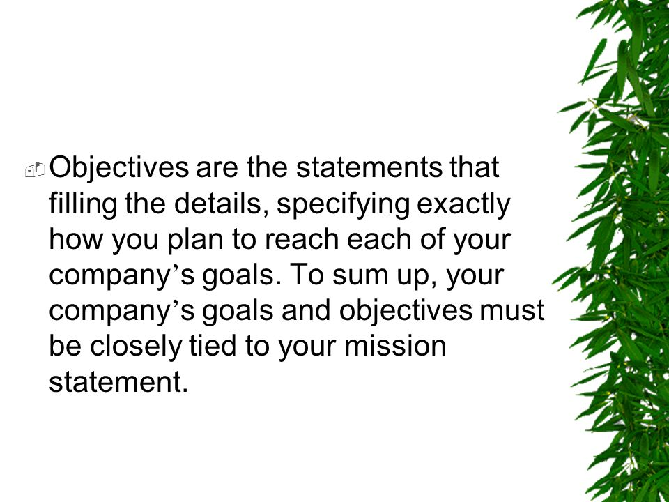 Objectives are the statements that filling the details, specifying exactly how you plan to reach each of your company's goals.