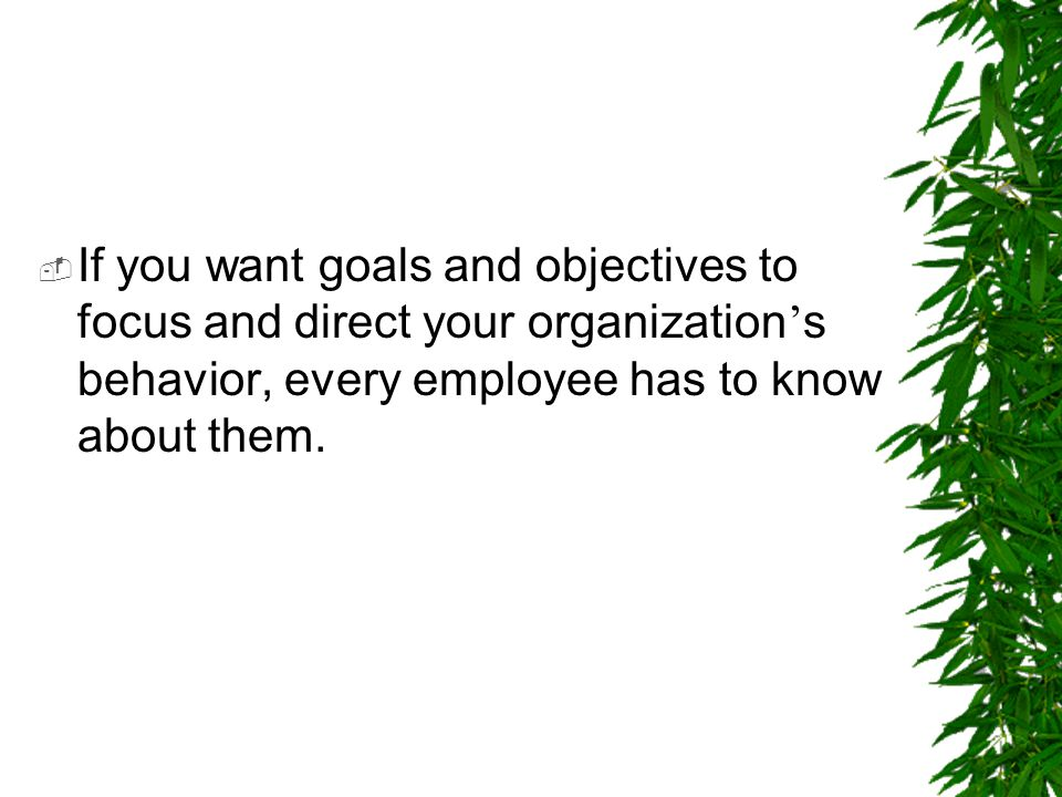If you want goals and objectives to focus and direct your organization's behavior, every employee has to know about them.