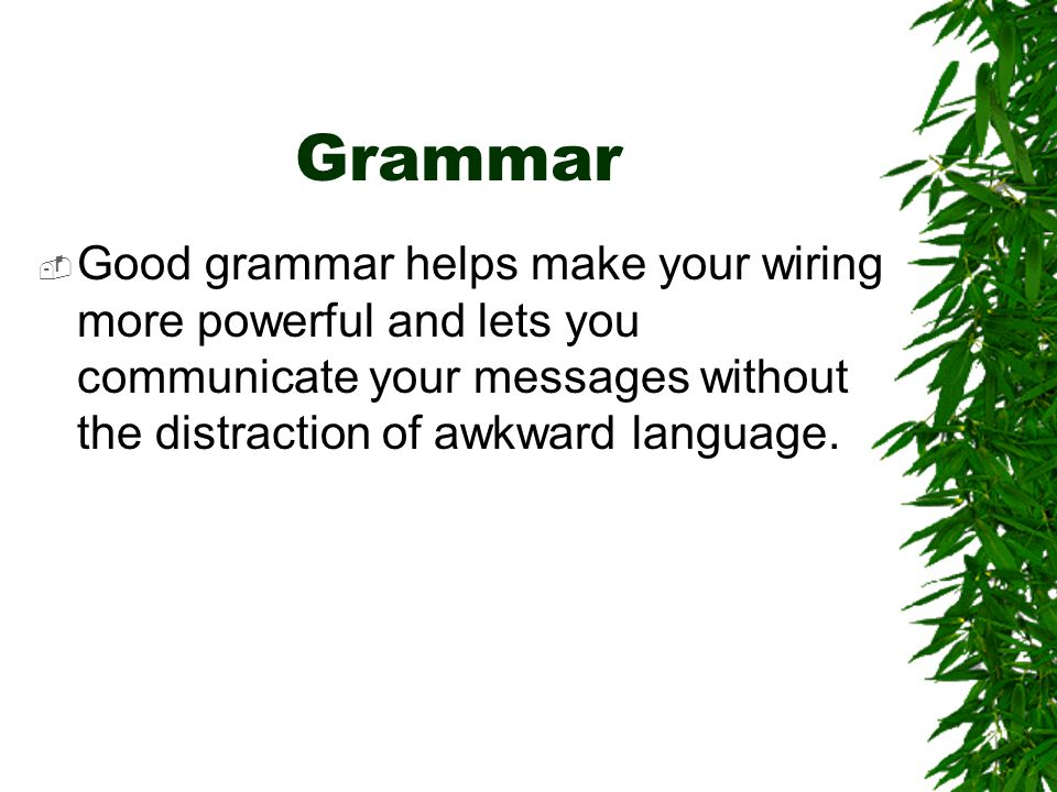 Grammar Good grammar helps make your wiring more powerful and lets you communicate your messages without the distraction of awkward language.
