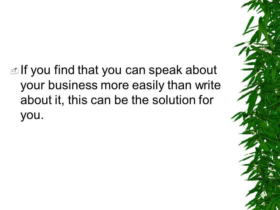 If you find that you can speak about your business more easily than write about it, this can be the solution for you.