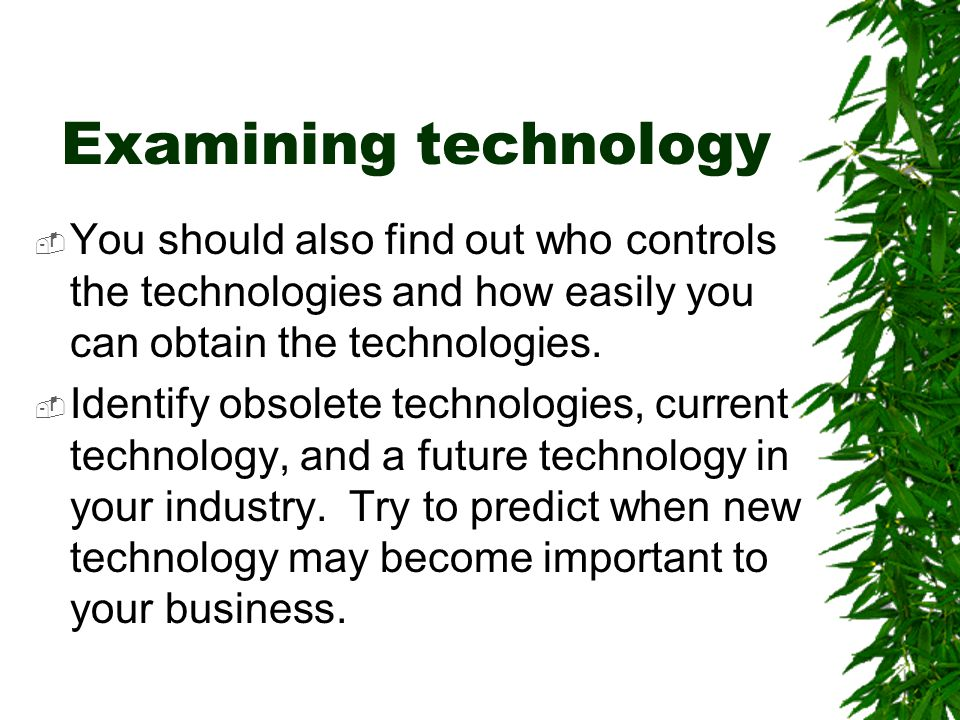 Examining technology You should also find out who controls the technologies and how easily you can obtain the technologies.