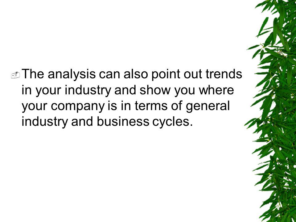 The analysis can also point out trends in your industry and show you where your company is in terms of general industry and business cycles.