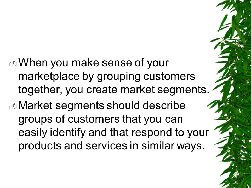 When you make sense of your marketplace by grouping customers together, you create market segments.