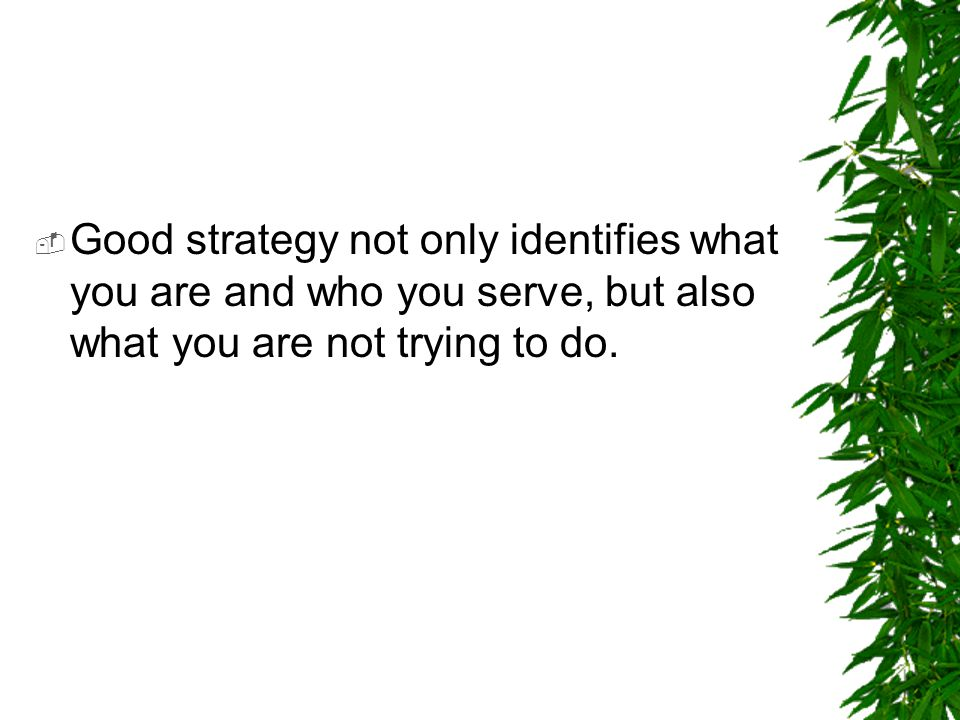 Good strategy not only identifies what you are and who you serve, but also what you are not trying to do.
