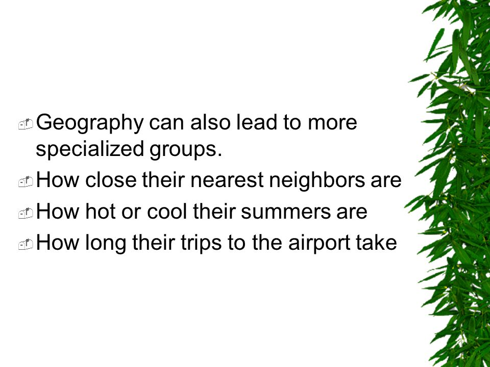 Geography can also lead to more specialized groups.