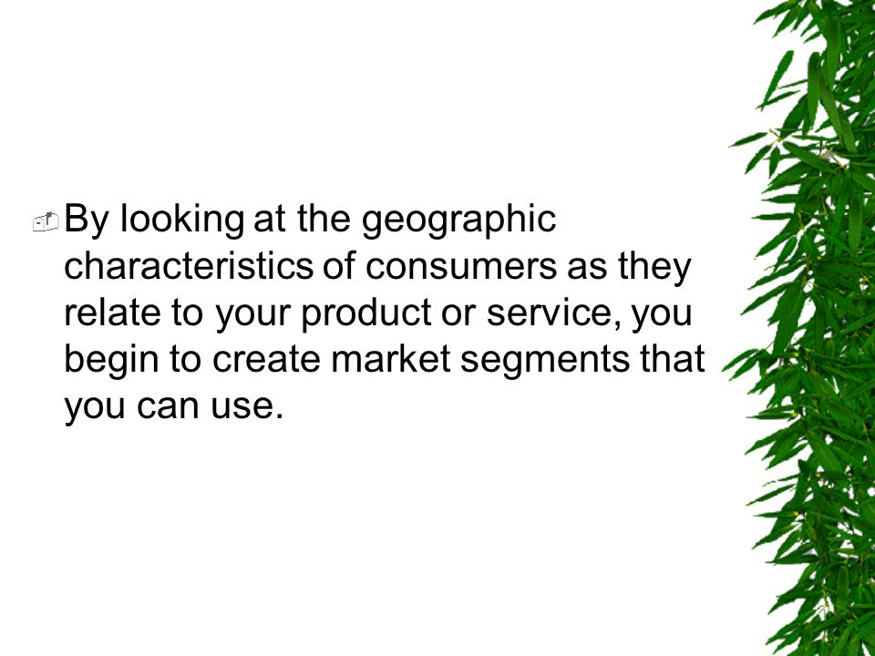 By looking at the geographic characteristics of consumers as they relate to your product or service, you begin to create market segments that you can use.