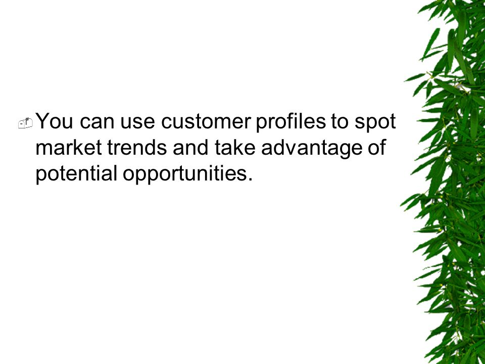 You can use customer profiles to spot market trends and take advantage of potential opportunities.