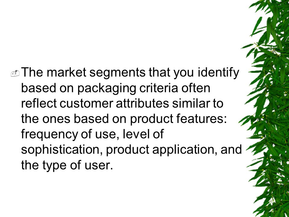 The market segments that you identify based on packaging criteria often reflect customer attributes similar to the ones based on product features: frequency of use, level of sophistication, product application, and the type of user.