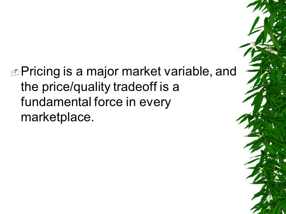 Pricing is a major market variable, and the price/quality tradeoff is a fundamental force in every marketplace.