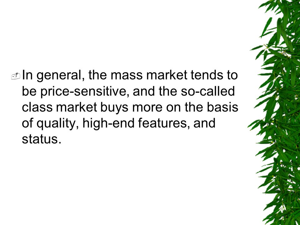 In general, the mass market tends to be price-sensitive, and the so-called class market buys more on the basis of quality, high-end features, and status.