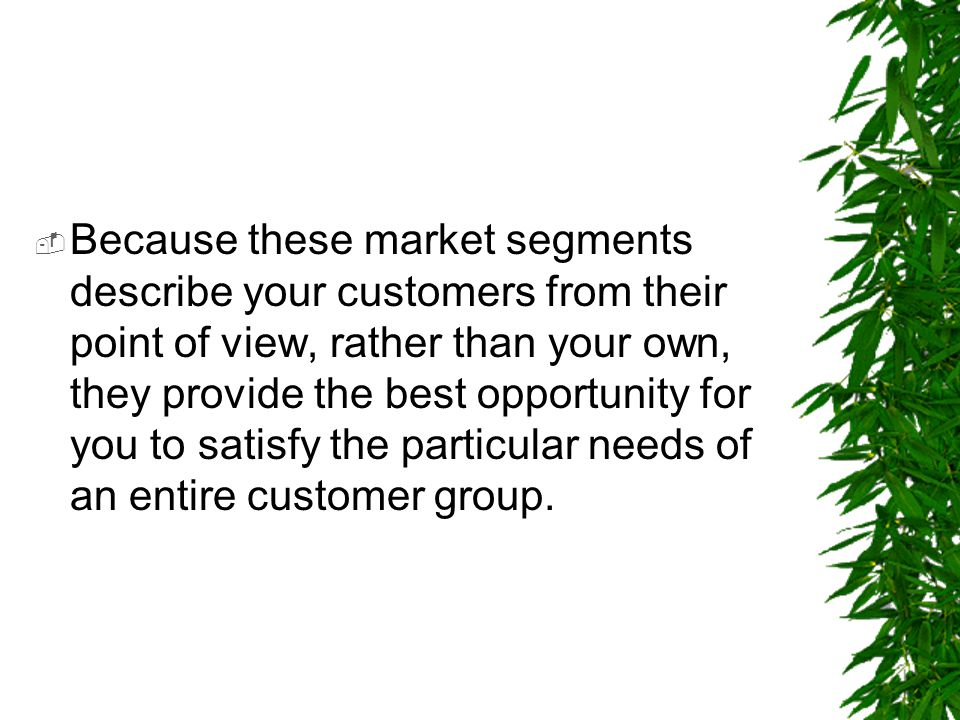 Because these market segments describe your customers from their point of view, rather than your own, they provide the best opportunity for you to satisfy the particular needs of an entire customer group.