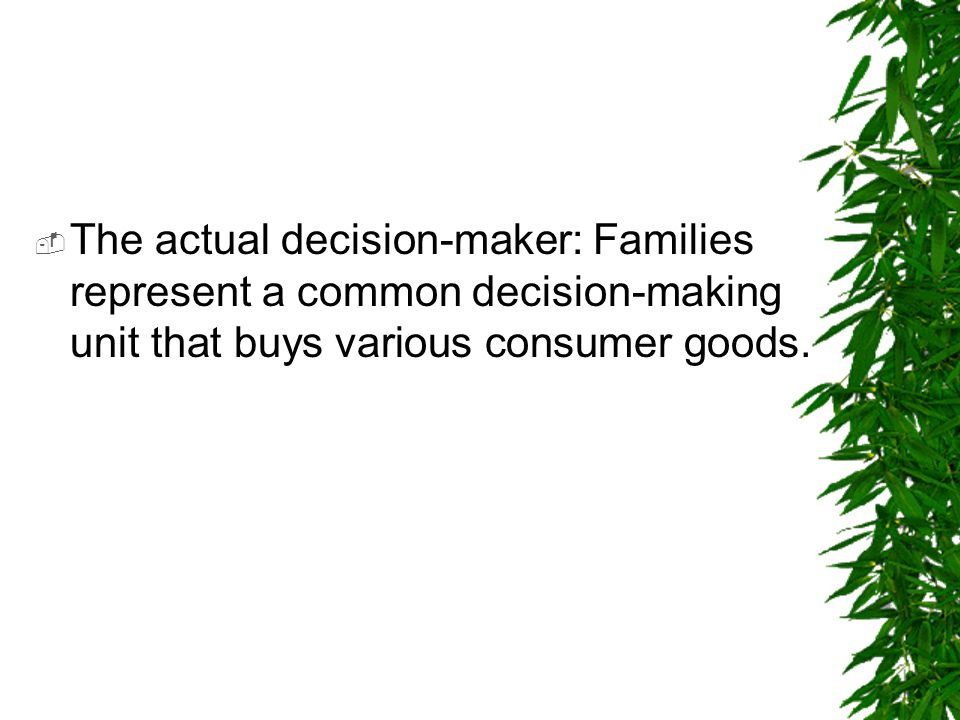 The actual decision-maker: Families represent a common decision-making unit that buys various consumer goods.