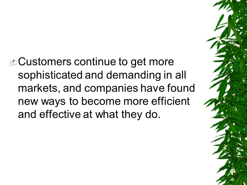 Customers continue to get more sophisticated and demanding in all markets, and companies have found new ways to become more efficient and effective at what they do.