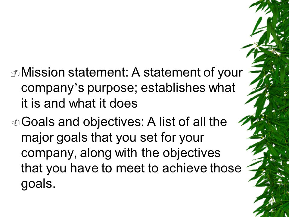 Mission statement: A statement of your company's purpose; establishes what it is and what it does