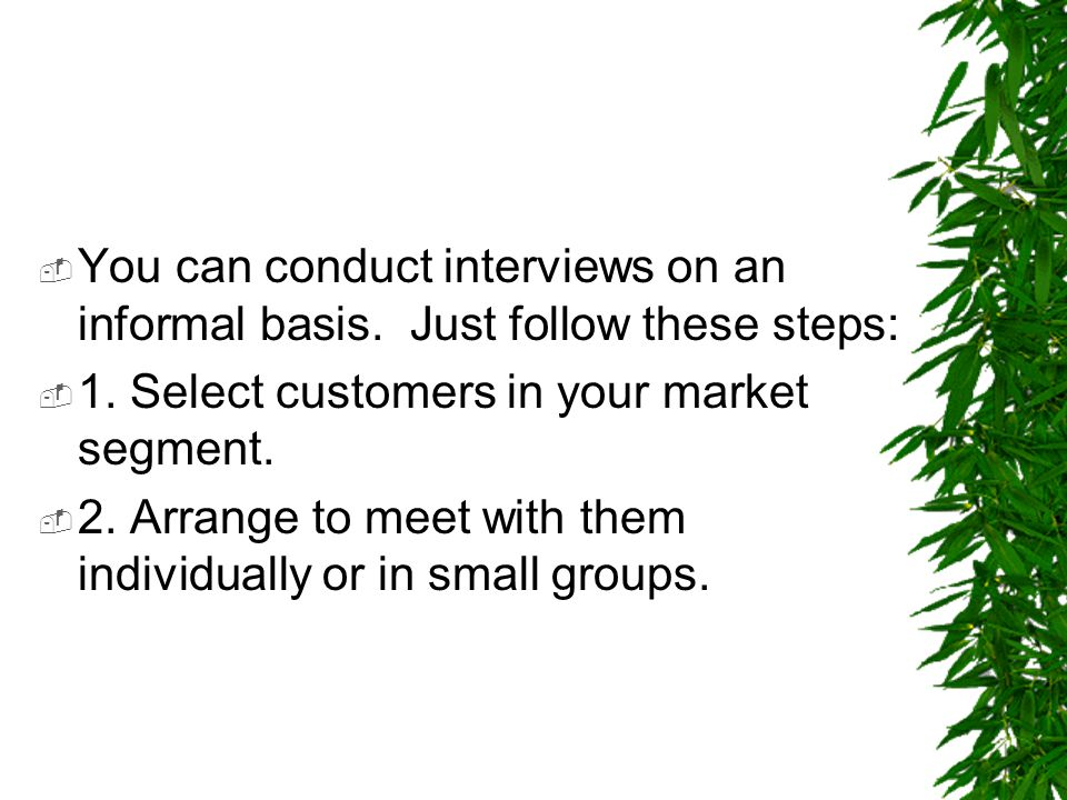 You can conduct interviews on an informal basis