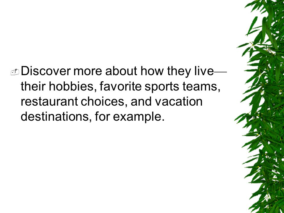 Discover more about how they live—their hobbies, favorite sports teams, restaurant choices, and vacation destinations, for example.
