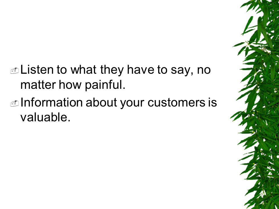 Listen to what they have to say, no matter how painful.