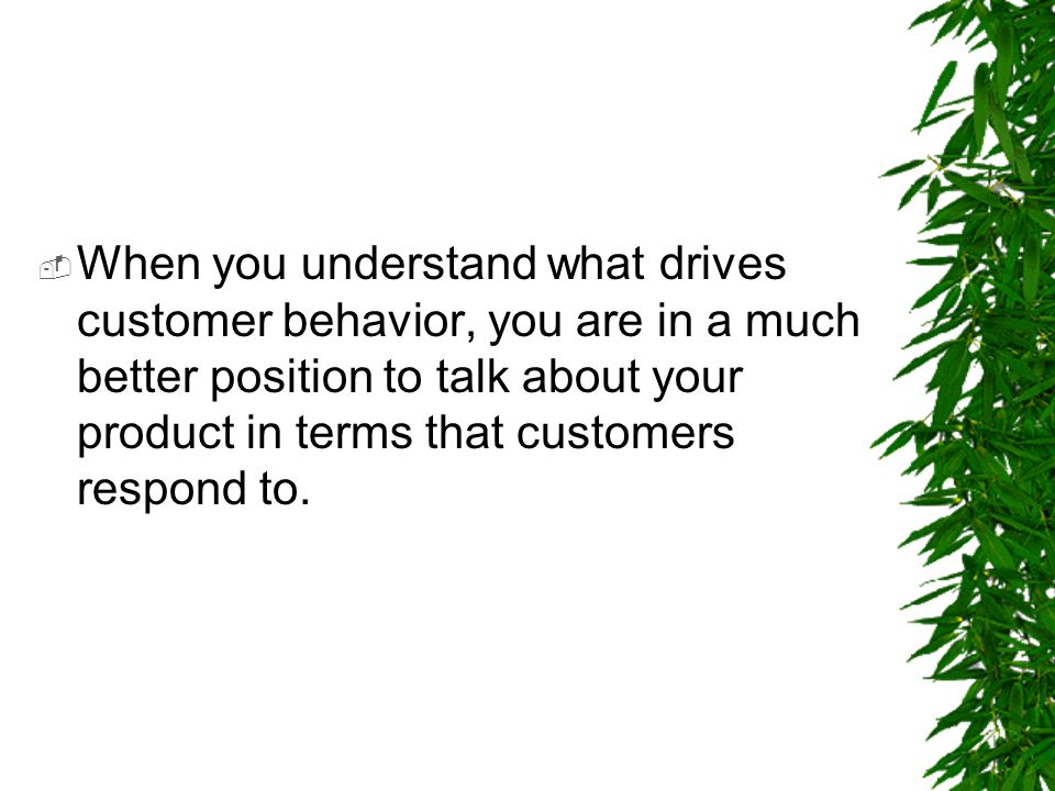 When you understand what drives customer behavior, you are in a much better position to talk about your product in terms that customers respond to.